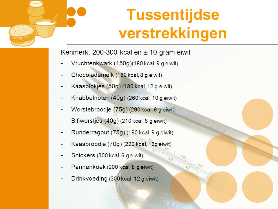 Tussentijdse verstrekkingen Kenmerk: 200-300 kcal en ± 10 gram eiwit -Vruchtenkwark (150g) (180 kcal, 9 g eiwit) -Chocolademelk (180 kcal, 8 g eiwit)