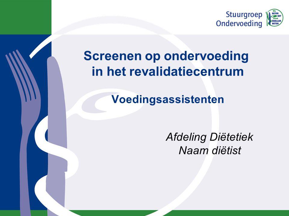 Screenen op ondervoeding in het revalidatiecentrum Voedingsassistenten Afdeling Diëtetiek Naam diëtist