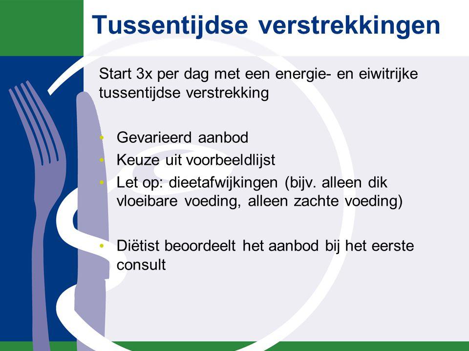 Tussentijdse verstrekkingen Start 3x per dag met een energie- en eiwitrijke tussentijdse verstrekking Gevarieerd aanbod Keuze uit voorbeeldlijst Let op: dieetafwijkingen (bijv.