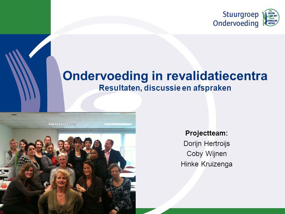 Ondervoeding in revalidatiecentra Resultaten, discussie en afspraken Projectteam: Dorijn Hertroijs Coby Wijnen Hinke Kruizenga