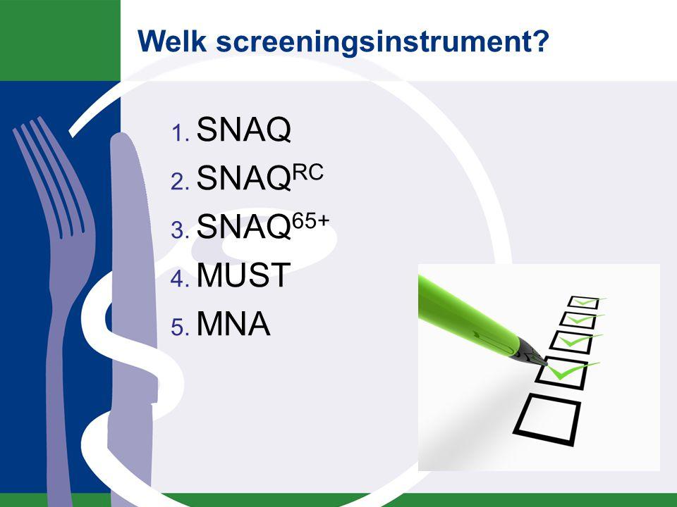 Welk screeningsinstrument? 1. SNAQ 2. SNAQ RC 3. SNAQ 65+ 4. MUST 5. MNA
