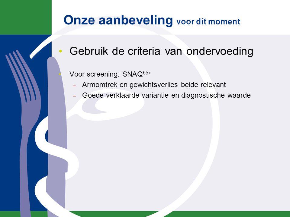Onze aanbeveling voor dit moment Gebruik de criteria van ondervoeding Voor screening: SNAQ 65+ – Armomtrek en gewichtsverlies beide relevant – Goede v