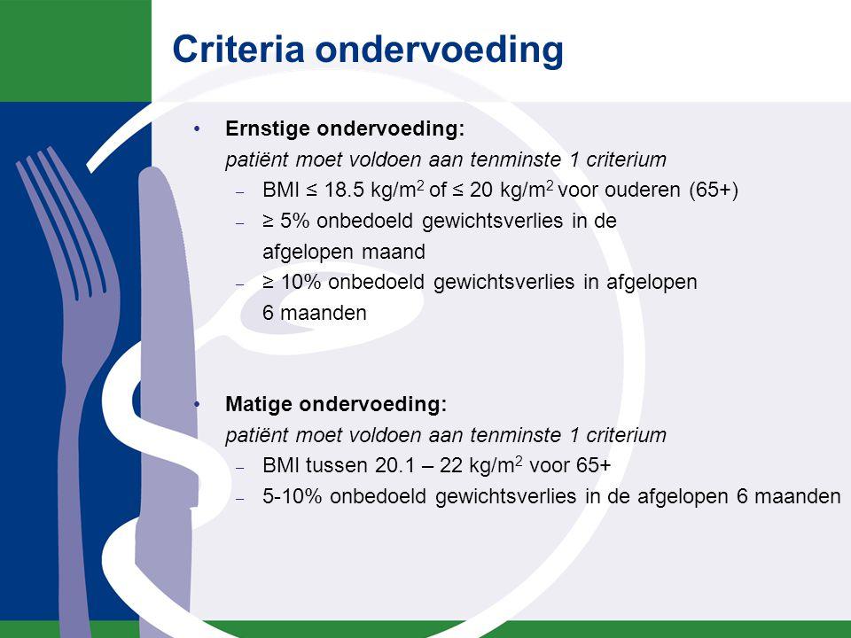 Criteria ondervoeding Ernstige ondervoeding: patiënt moet voldoen aan tenminste 1 criterium – BMI ≤ 18.5 kg/m 2 of ≤ 20 kg/m 2 voor ouderen (65+) – ≥