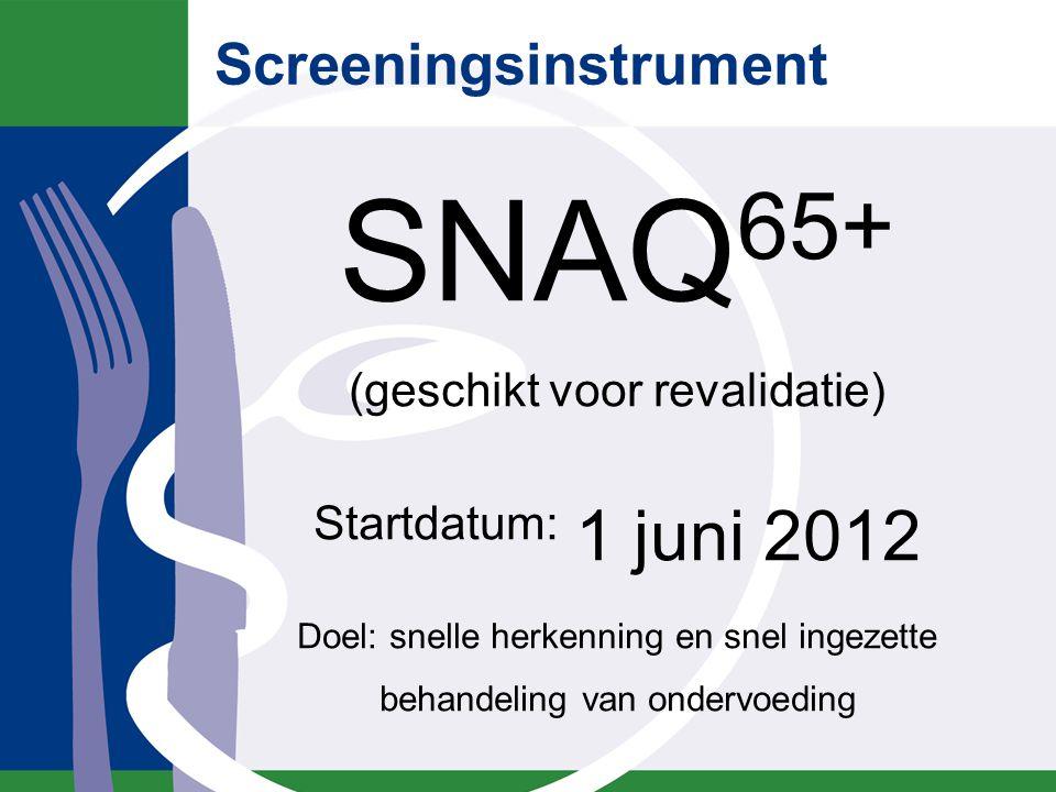 Screeningsinstrument SNAQ 65+ (geschikt voor revalidatie) Startdatum: 1 juni 2012 Doel: snelle herkenning en snel ingezette behandeling van ondervoedi