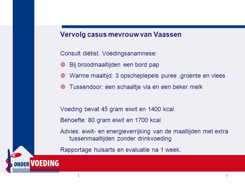 Vervolg casus mevrouw van Vaassen Consult diëtist. Voedingsanamnese:  Bij broodmaaltijden een bord pap  Warme maaltijd: 3 opscheplepels puree,groent