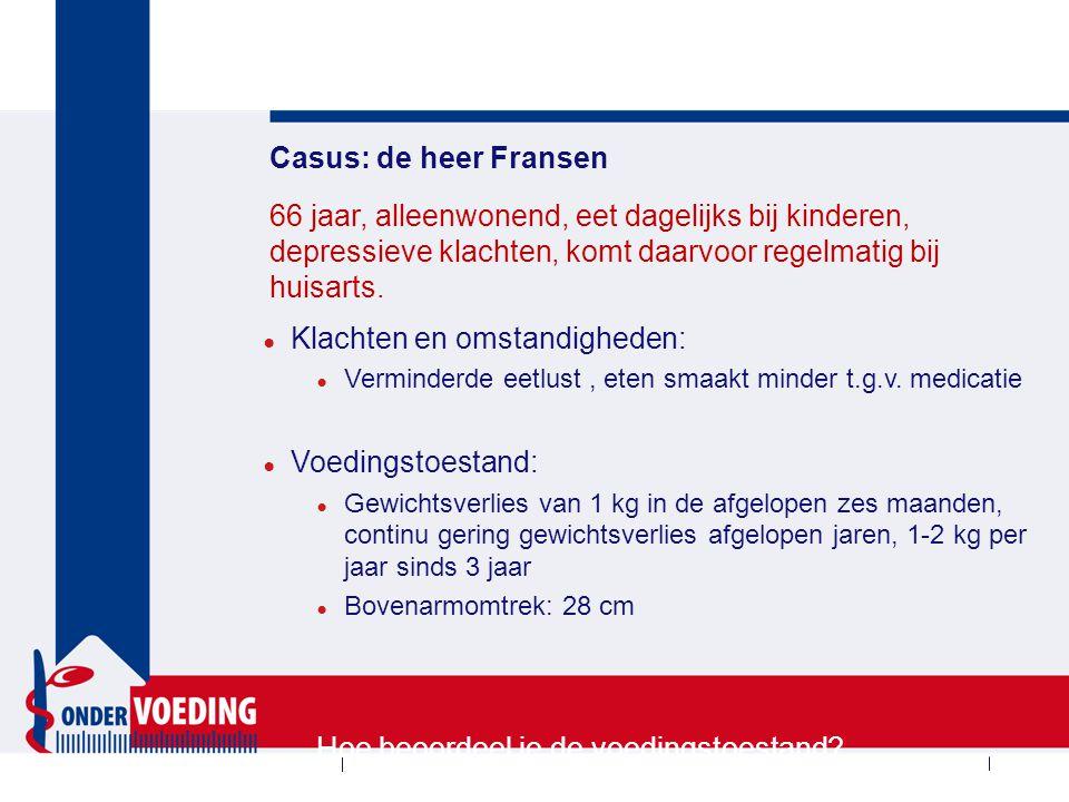 Casus: de heer Fransen ● Klachten en omstandigheden: ● Verminderde eetlust, eten smaakt minder t.g.v. medicatie ● Voedingstoestand: ● Gewichtsverlies