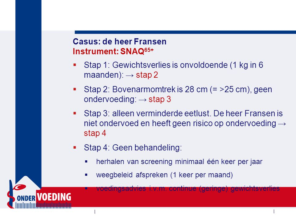 Casus: de heer Fransen Instrument: SNAQ 65+  Stap 1: Gewichtsverlies is onvoldoende (1 kg in 6 maanden): → stap 2  Stap 2: Bovenarmomtrek is 28 cm (