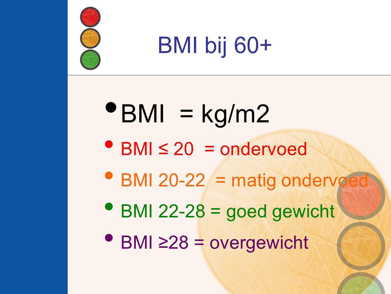 BMI bij 60+ BMI = kg/m2 BMI ≤ 20 = ondervoed BMI 20-22 = matig ondervoed BMI 22-28 = goed gewicht BMI ≥28 = overgewicht