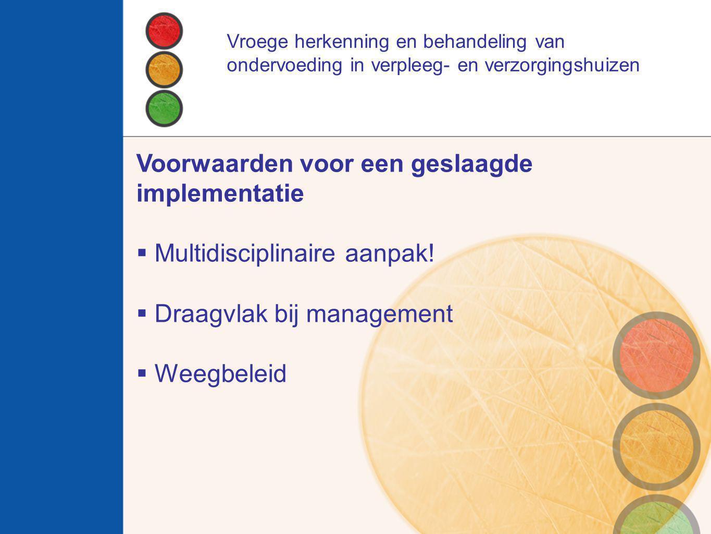 Voorwaarden voor een geslaagde implementatie  Multidisciplinaire aanpak!  Draagvlak bij management  Weegbeleid Vroege herkenning en behandeling van