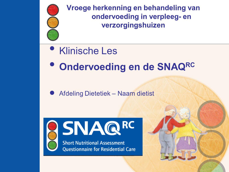 Vroege herkenning en behandeling van ondervoeding in verpleeg- en verzorgingshuizen Klinische Les Ondervoeding en de SNAQ RC Afdeling Dietetiek – Naam