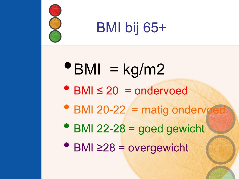 BMI bij 65+ BMI = kg/m2 BMI ≤ 20 = ondervoed BMI 20-22 = matig ondervoed BMI 22-28 = goed gewicht BMI ≥28 = overgewicht
