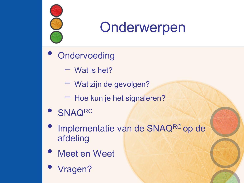 Onderwerpen Ondervoeding  Wat is het?  Wat zijn de gevolgen?  Hoe kun je het signaleren? SNAQ RC Implementatie van de SNAQ RC op de afdeling Meet e