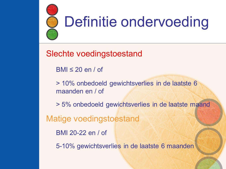 Definitie ondervoeding Slechte voedingstoestand BMI ≤ 20 en / of > 10% onbedoeld gewichtsverlies in de laatste 6 maanden en / of > 5% onbedoeld gewich