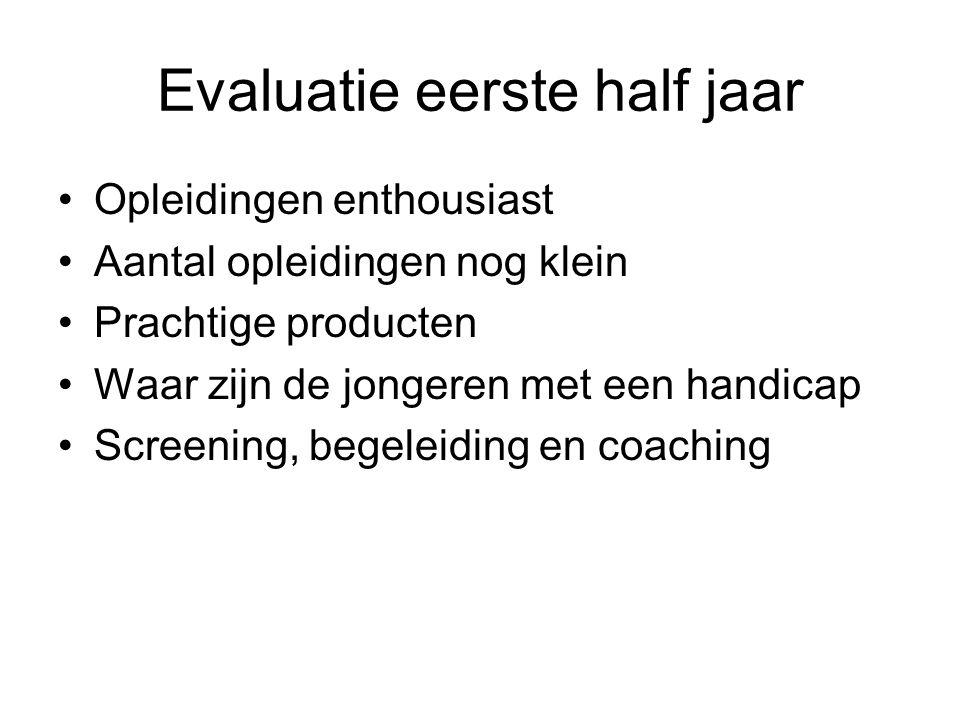 Evaluatie eerste half jaar Opleidingen enthousiast Aantal opleidingen nog klein Prachtige producten Waar zijn de jongeren met een handicap Screening, begeleiding en coaching