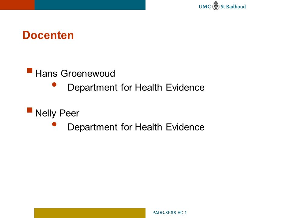 PAOG-SPSS HC 1 Docenten  Hans Groenewoud Department for Health Evidence  Nelly Peer Department for Health Evidence