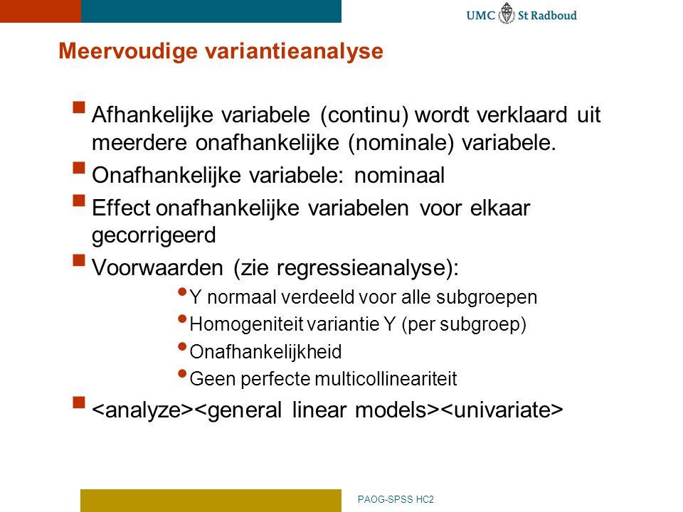 PAOG-SPSS HC2 Meervoudige variantieanalyse  Afhankelijke variabele (continu) wordt verklaard uit meerdere onafhankelijke (nominale) variabele.  Onaf