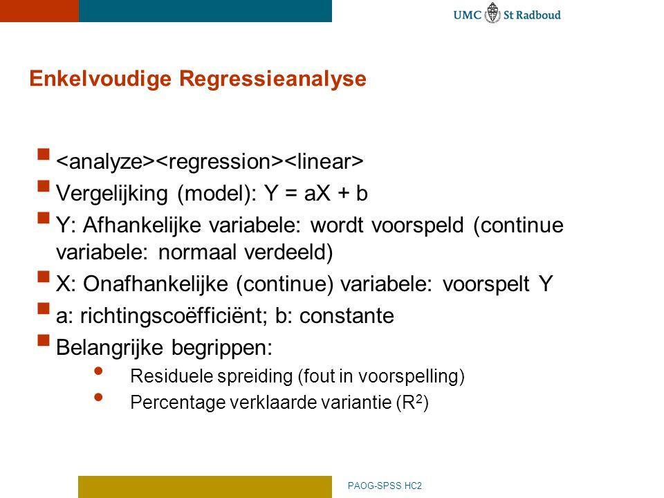 PAOG-SPSS HC2 Enkelvoudige Regressieanalyse   Vergelijking (model): Y = aX + b  Y: Afhankelijke variabele: wordt voorspeld (continue variabele: normaal verdeeld)  X: Onafhankelijke (continue) variabele: voorspelt Y  a: richtingscoëfficiënt; b: constante  Belangrijke begrippen: Residuele spreiding (fout in voorspelling) Percentage verklaarde variantie (R 2 )