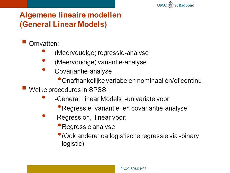 PAOG-SPSS HC2 Algemene lineaire modellen (General Linear Models)  Omvatten: (Meervoudige) regressie-analyse (Meervoudige) variantie-analyse Covariantie-analyse Onafhankelijke variabelen nominaal én/of continu  Welke procedures in SPSS -General Linear Models, -univariate voor: Regressie- variantie- en covariantie-analyse -Regression, -linear voor: Regressie analyse (Ook andere: oa logistische regressie via -binary logistic)