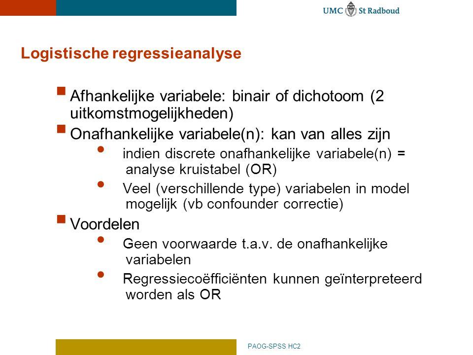 PAOG-SPSS HC2 Logistische regressieanalyse  Afhankelijke variabele: binair of dichotoom (2 uitkomstmogelijkheden)  Onafhankelijke variabele(n): kan van alles zijn indien discrete onafhankelijke variabele(n) = analyse kruistabel (OR) Veel (verschillende type) variabelen in model mogelijk (vb confounder correctie)  Voordelen Geen voorwaarde t.a.v.
