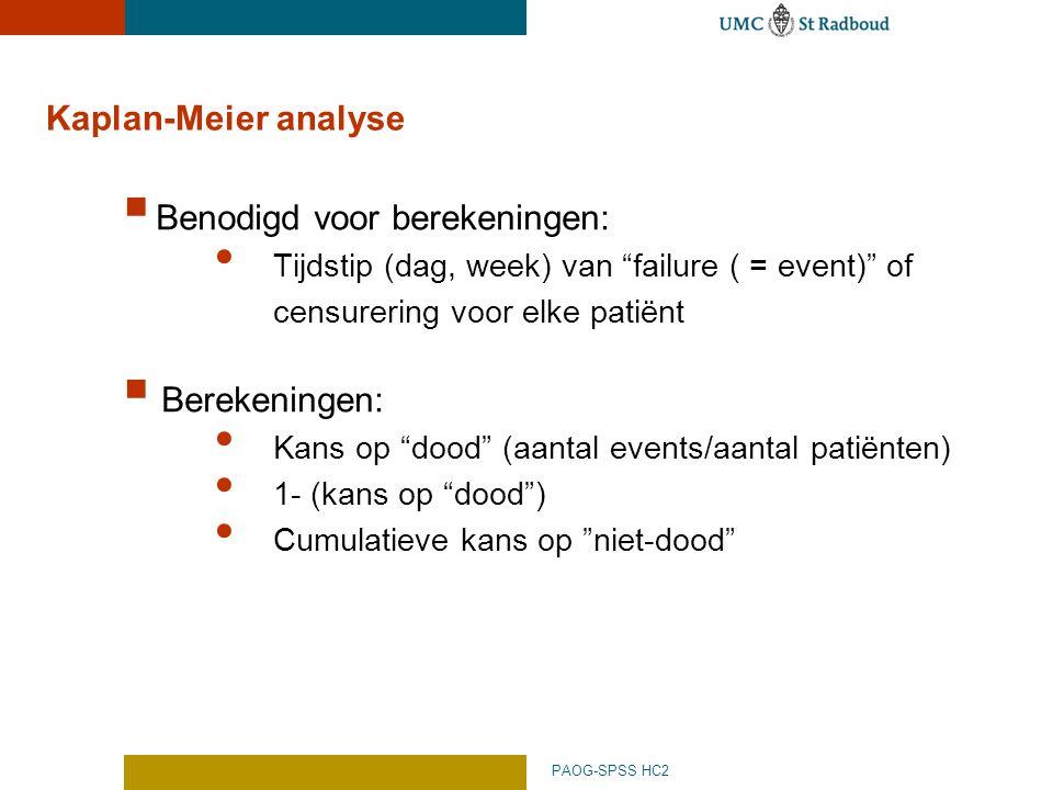 PAOG-SPSS HC2 Kaplan-Meier analyse  Benodigd voor berekeningen: Tijdstip (dag, week) van failure ( = event) of censurering voor elke patiënt  Berekeningen: Kans op dood (aantal events/aantal patiënten) 1- (kans op dood ) Cumulatieve kans op niet-dood