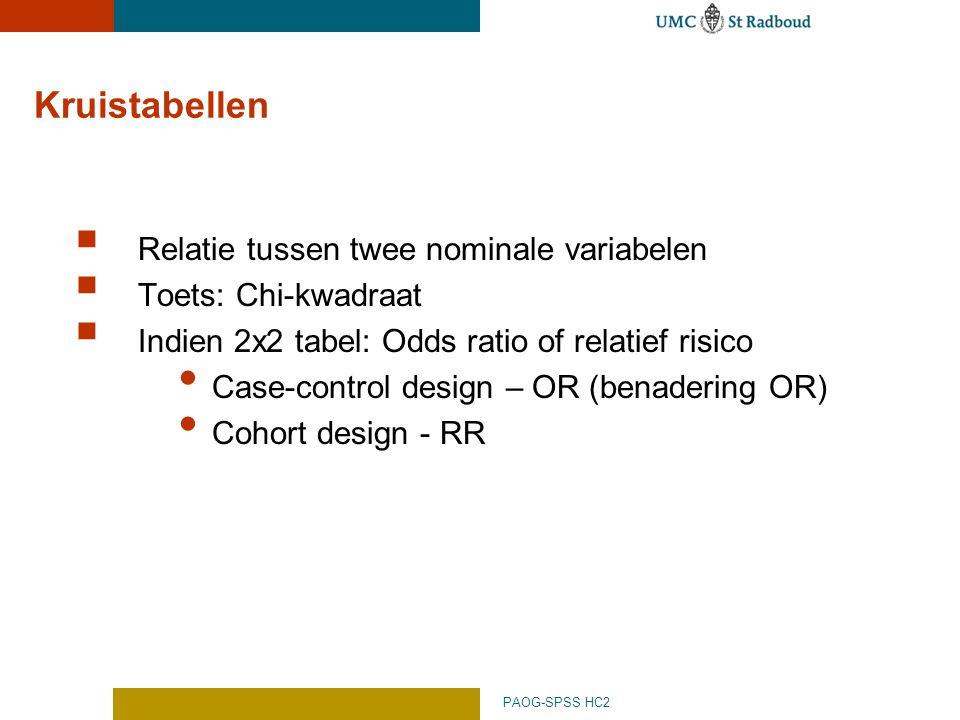 PAOG-SPSS HC2 Kruistabellen  Relatie tussen twee nominale variabelen  Toets: Chi-kwadraat  Indien 2x2 tabel: Odds ratio of relatief risico Case-control design – OR (benadering OR) Cohort design - RR