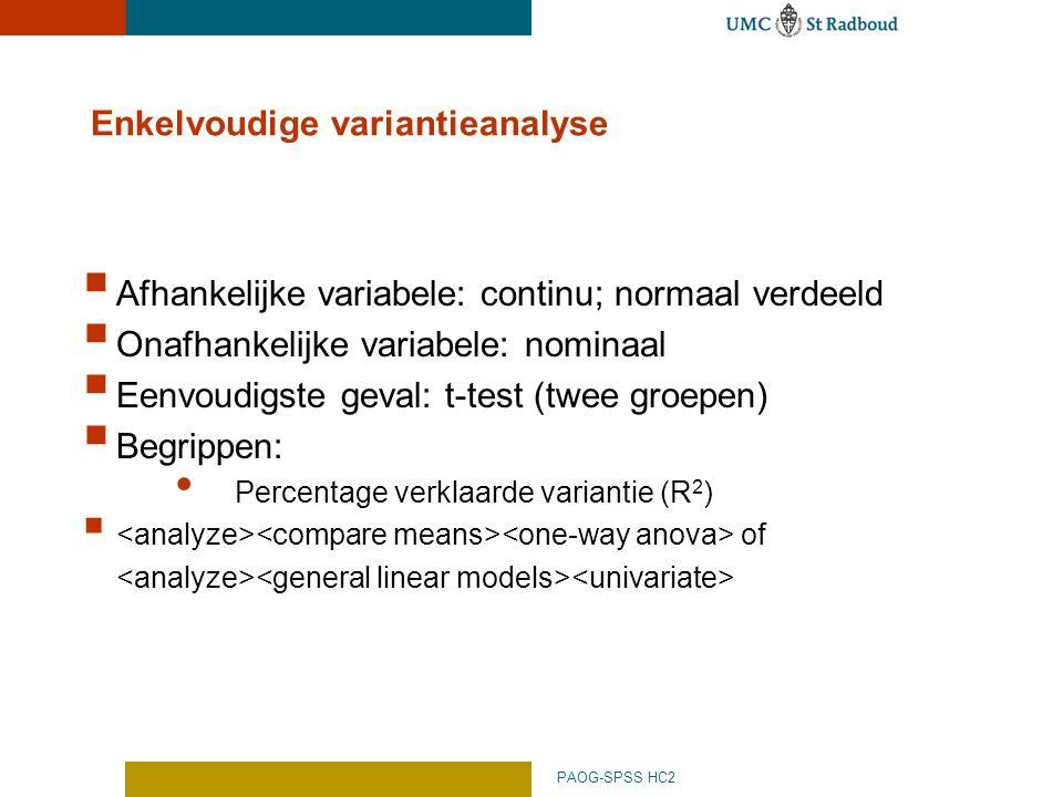 PAOG-SPSS HC2 Enkelvoudige variantieanalyse  Afhankelijke variabele: continu; normaal verdeeld  Onafhankelijke variabele: nominaal  Eenvoudigste geval: t-test (twee groepen)  Begrippen: Percentage verklaarde variantie (R 2 )  of