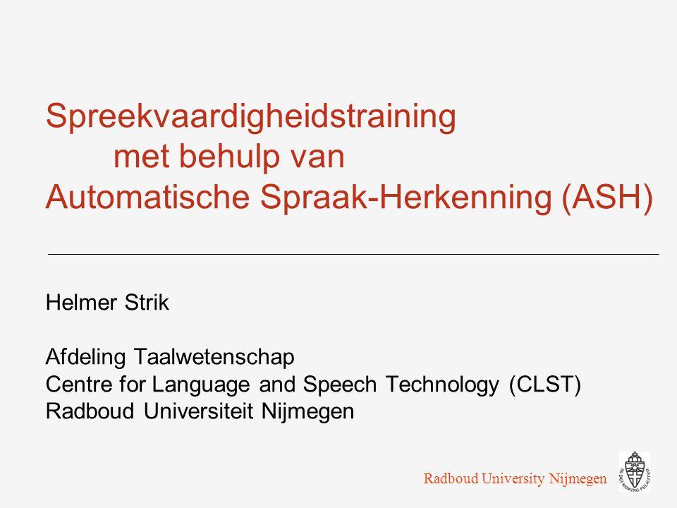 Spreekvaardigheidstraining met behulp van Automatische Spraak-Herkenning (ASH) Helmer Strik Afdeling Taalwetenschap Centre for Language and Speech Technology (CLST) Radboud Universiteit Nijmegen Radboud University Nijmegen