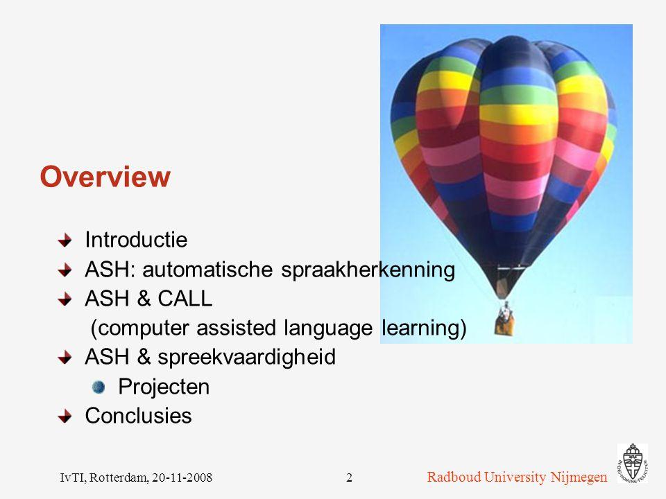 IvTI, Rotterdam, 20-11-20082 Overview Introductie ASH: automatische spraakherkenning ASH & CALL (computer assisted language learning) ASH & spreekvaardigheid Projecten Conclusies