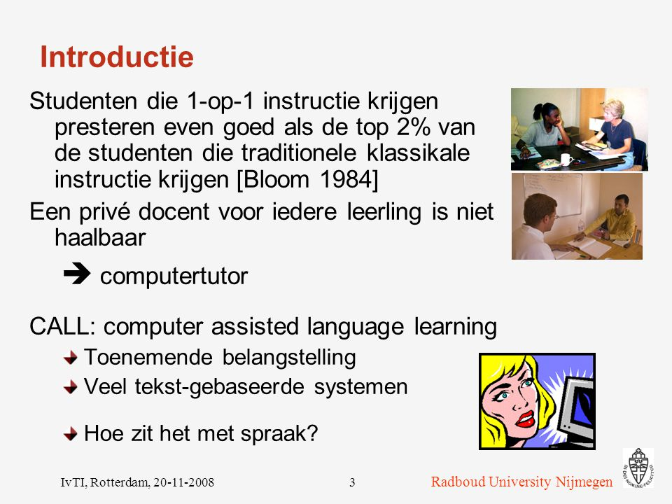 Radboud University Nijmegen IvTI, Rotterdam, 20-11-200823 Stevin project DISCO Trainen van spreekvaardigheid uitspraak, morfologie, syntax  Correct VoorbeeldIk loop naar huis  Fouten UitspraakIk lop nar guis MorfologieIk lopen naar huis SyntaxIk naar huis lopen Fouten automatisch detecteren m.b.v.