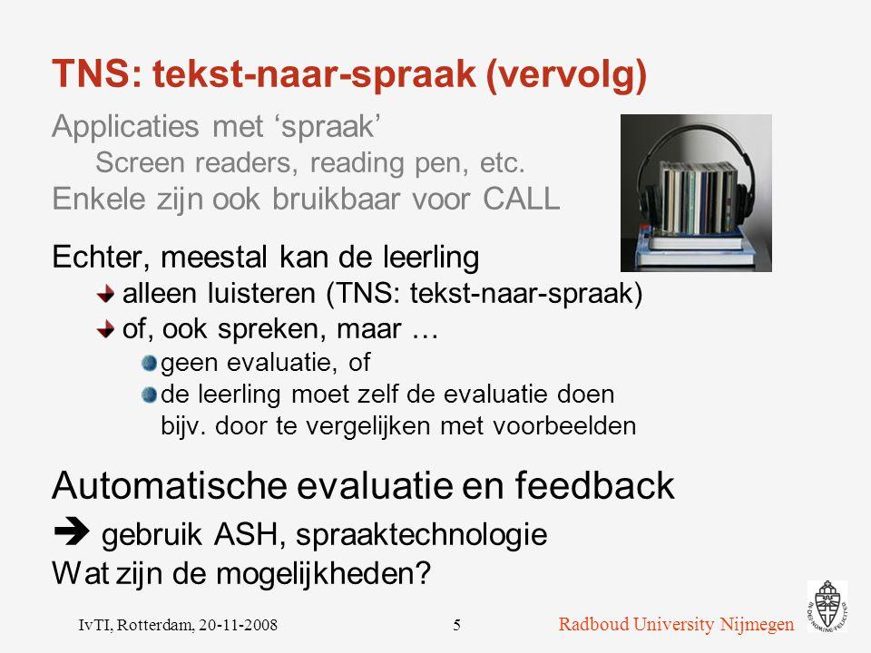 Radboud University Nijmegen IvTI, Rotterdam, 20-11-20085 TNS: tekst-naar-spraak (vervolg) Applicaties met 'spraak' Screen readers, reading pen, etc.