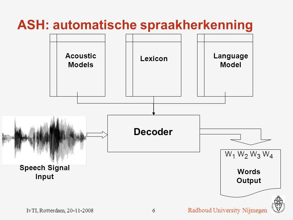 Radboud University Nijmegen IvTI, Rotterdam, 20-11-20086 ASH: automatische spraakherkenning Decoder Acoustic Models Lexicon Language Model Speech Signal Input W 1 W 2 W 3 W 4 Words Output