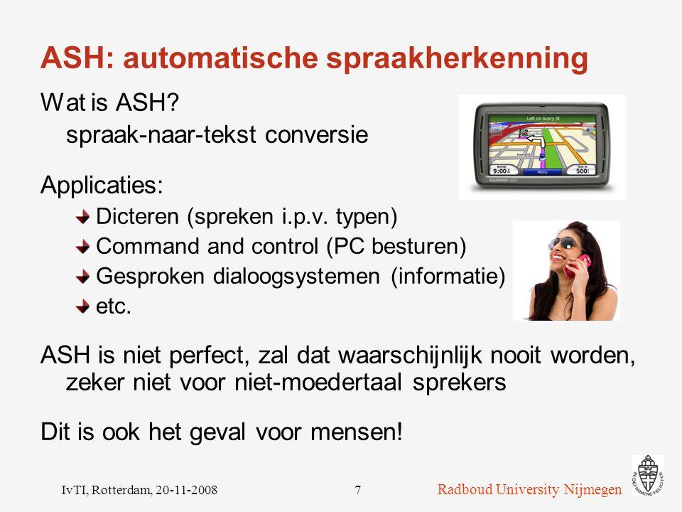 Radboud University Nijmegen IvTI, Rotterdam, 20-11-20087 ASH: automatische spraakherkenning Wat is ASH.