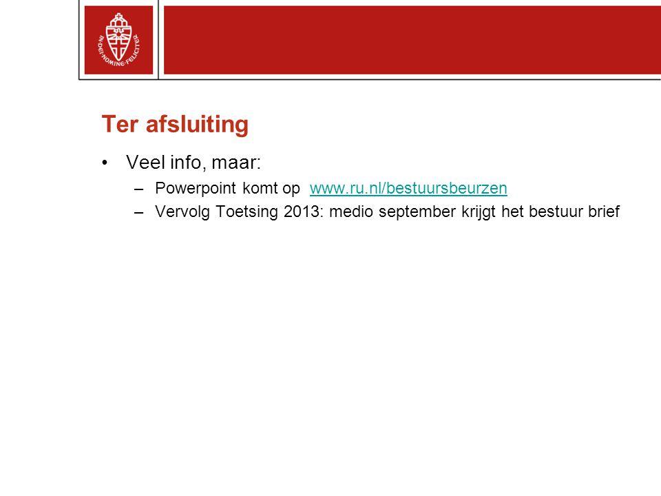 Ter afsluiting Veel info, maar: –Powerpoint komt op www.ru.nl/bestuursbeurzenwww.ru.nl/bestuursbeurzen –Vervolg Toetsing 2013: medio september krijgt