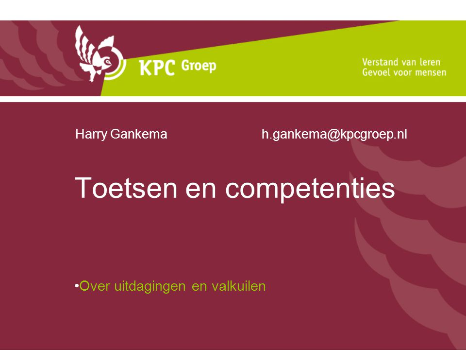 Toetsen en competenties Over uitdagingen en valkuilen Harry Gankema h.gankema@kpcgroep.nl