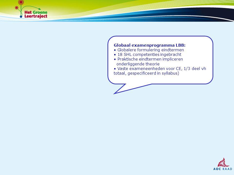 Globaal examenprogramma LBB: Globalere formulering eindtermen 18 SHL competenties ingebracht Praktische eindtermen impliceren onderliggende theorie Vaste exameneenheden voor CE, 1/3 deel vh totaal, gespecificeerd in syllabus)