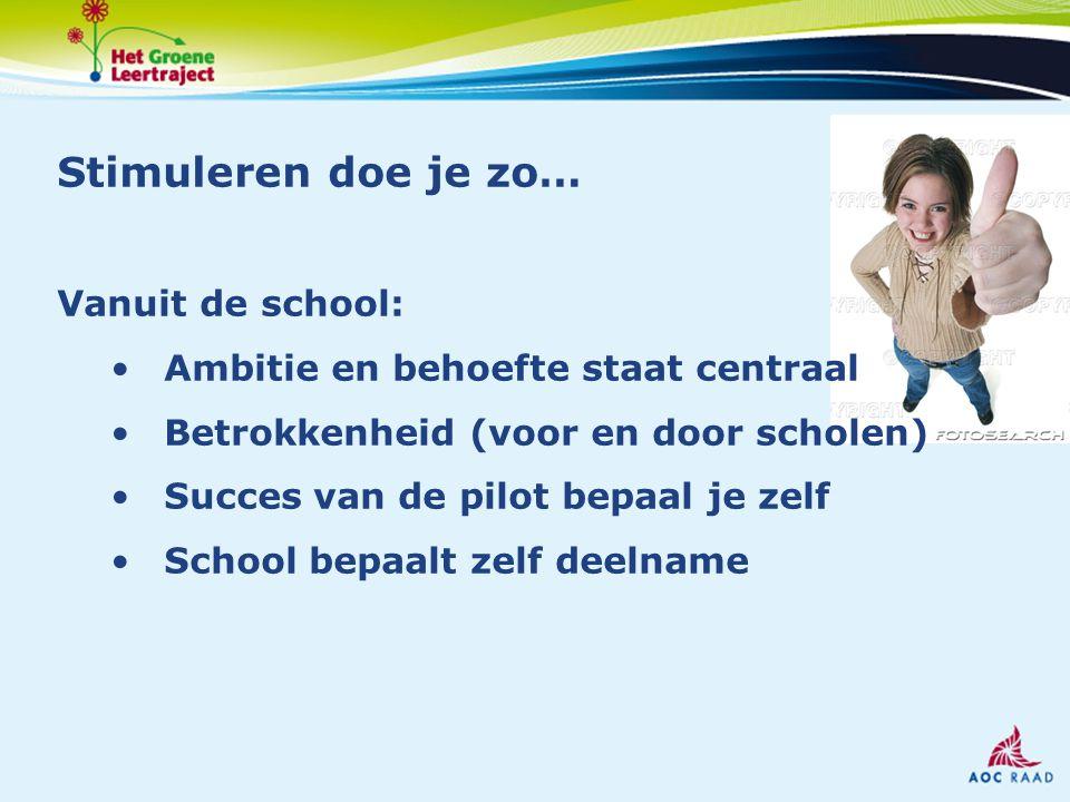 Stimuleren doe je zo… Vanuit de school: Ambitie en behoefte staat centraal Betrokkenheid (voor en door scholen) Succes van de pilot bepaal je zelf School bepaalt zelf deelname