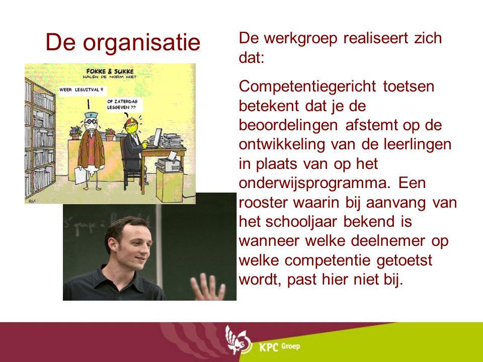 De organisatie De werkgroep realiseert zich dat: Competentiegericht toetsen betekent dat je de beoordelingen afstemt op de ontwikkeling van de leerlin
