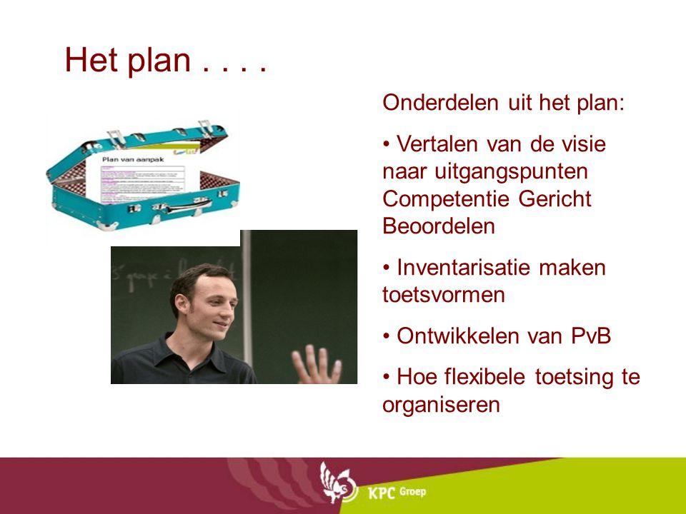 Het plan.... Onderdelen uit het plan: Vertalen van de visie naar uitgangspunten Competentie Gericht Beoordelen Inventarisatie maken toetsvormen Ontwik