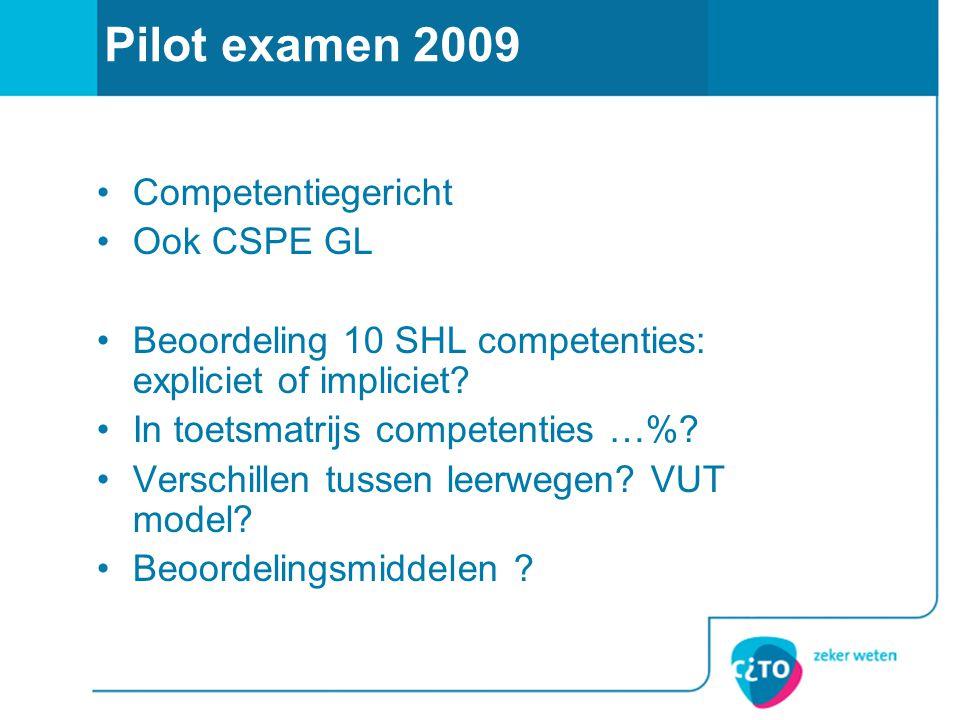 Pilot examen 2009 Competentiegericht Ook CSPE GL Beoordeling 10 SHL competenties: expliciet of impliciet? In toetsmatrijs competenties …%? Verschillen