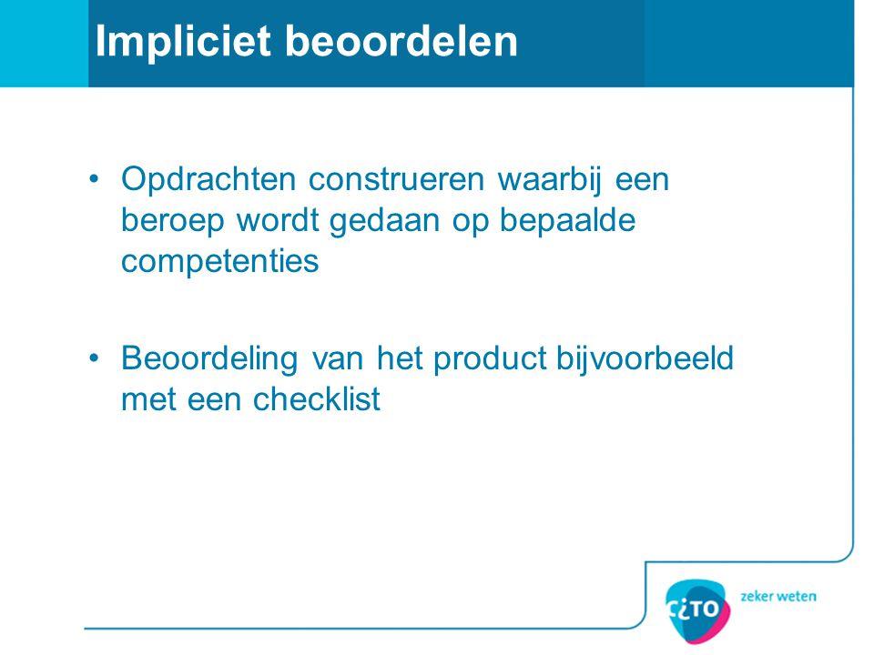 Impliciet beoordelen Opdrachten construeren waarbij een beroep wordt gedaan op bepaalde competenties Beoordeling van het product bijvoorbeeld met een