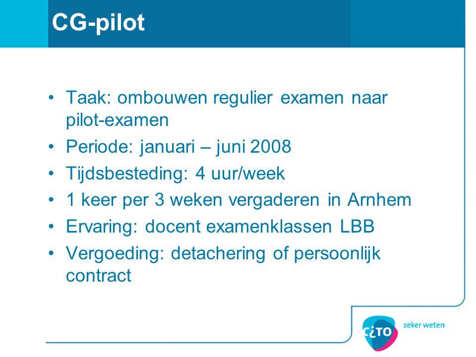 CG-pilot Taak: ombouwen regulier examen naar pilot-examen Periode: januari – juni 2008 Tijdsbesteding: 4 uur/week 1 keer per 3 weken vergaderen in Arn