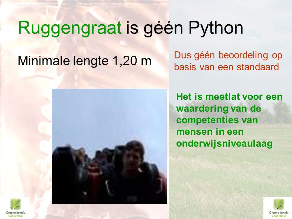 Ruggengraat is géén Python Minimale lengte 1,20 m Het is meetlat voor een waardering van de competenties van mensen in een onderwijsniveaulaag Dus géé