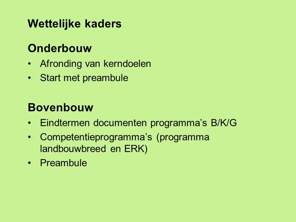 Wettelijke kaders Onderbouw Afronding van kerndoelen Start met preambule Bovenbouw Eindtermen documenten programma's B/K/G Competentieprogramma's (programma landbouwbreed en ERK) Preambule