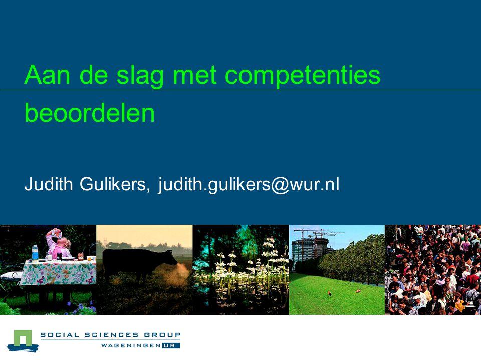 Aan de slag met competenties beoordelen Judith Gulikers, judith.gulikers@wur.nl