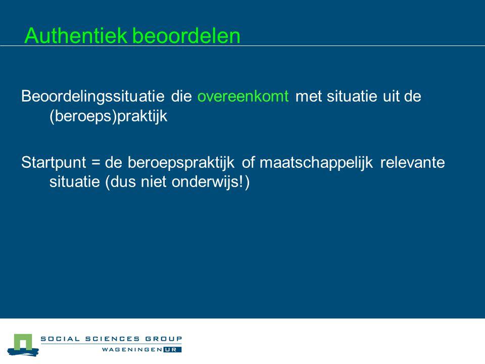 Authentiek beoordelen Werken vanuit (kritische) beroepssituaties  Samenhangend geheel van taken/activiteiten  Bevat realistische dilemma's  Bevatten meerdere competenties