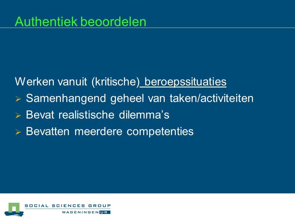 Authentiek beoordelen Werken vanuit (kritische) beroepssituaties  Samenhangend geheel van taken/activiteiten  Bevat realistische dilemma's  Bevatte