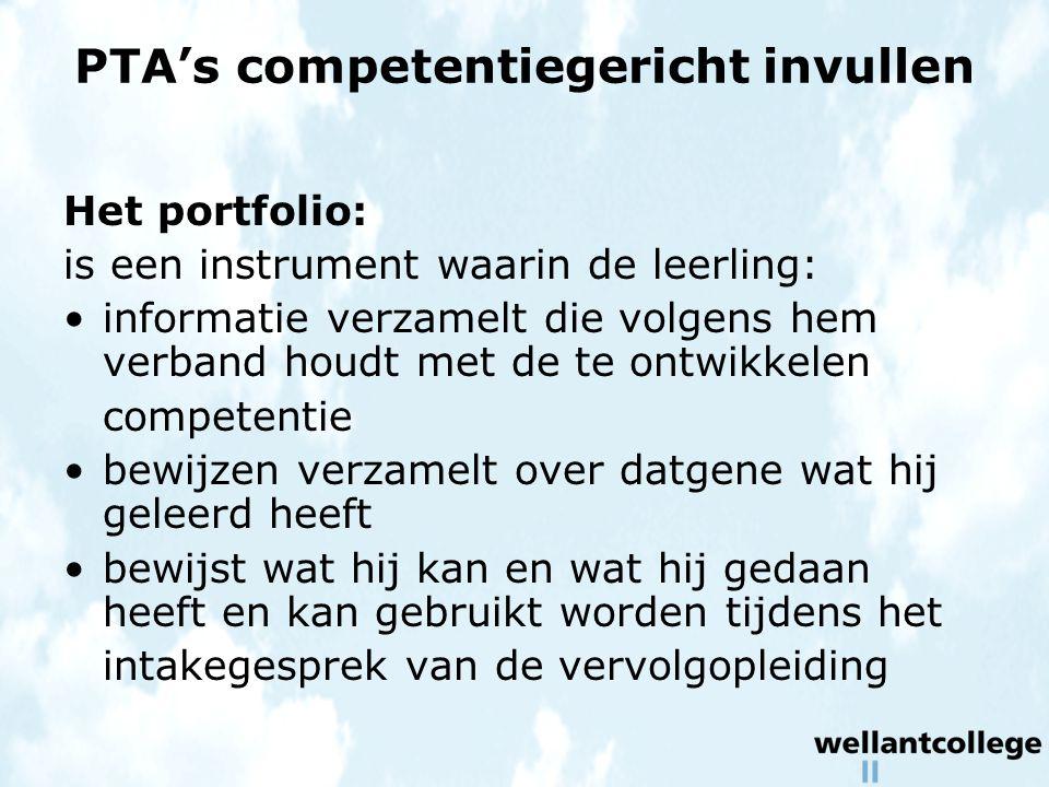 PTA's competentiegericht invullen Het portfolio: is een instrument waarin de leerling: informatie verzamelt die volgens hem verband houdt met de te ontwikkelen competentie bewijzen verzamelt over datgene wat hij geleerd heeft bewijst wat hij kan en wat hij gedaan heeft en kan gebruikt worden tijdens het intakegesprek van de vervolgopleiding