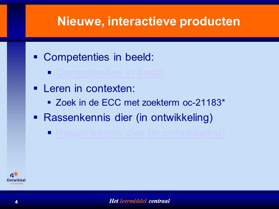 Het leermiddel centraal 4 Nieuwe, interactieve producten  Competenties in beeld:  Competenties in beeld Competenties in beeld  Leren in contexten:  Zoek in de ECC met zoekterm oc-21183*  Rassenkennis dier (in ontwikkeling) Rassenkennis dier (in ontwikkeling)
