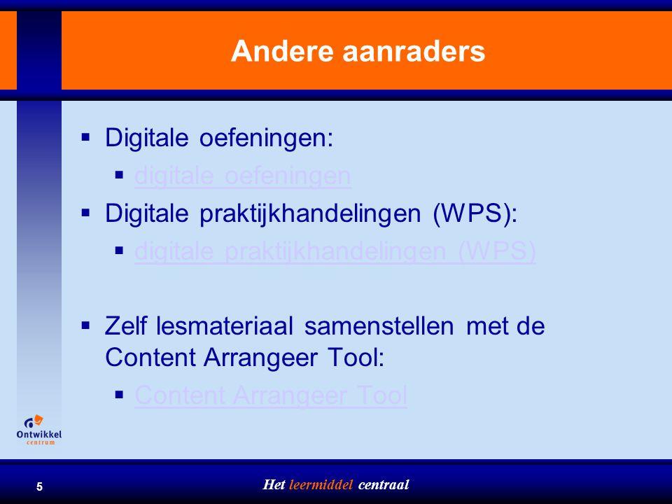 Het leermiddel centraal 5 Andere aanraders  Digitale oefeningen:  digitale oefeningen digitale oefeningen  Digitale praktijkhandelingen (WPS):  digitale praktijkhandelingen (WPS) digitale praktijkhandelingen (WPS)  Zelf lesmateriaal samenstellen met de Content Arrangeer Tool:  Content Arrangeer Tool Content Arrangeer Tool