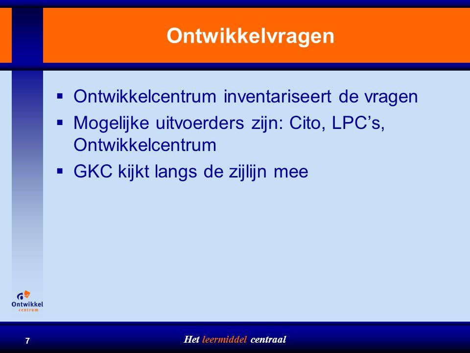 Het leermiddel centraal 7 Ontwikkelvragen  Ontwikkelcentrum inventariseert de vragen  Mogelijke uitvoerders zijn: Cito, LPC's, Ontwikkelcentrum  GK